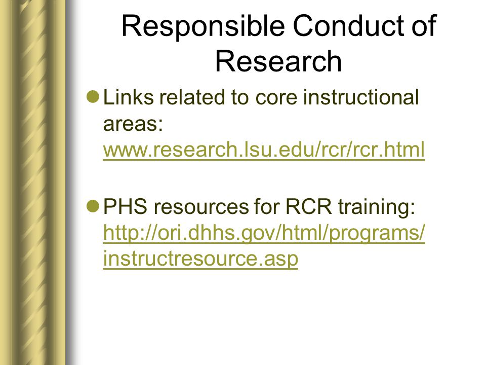 Responsible Conduct of Research Links related to core instructional areas: www.research.lsu.edu/rcr/rcr.html www.research.lsu.edu/rcr/rcr.html PHS resources for RCR training: http://ori.dhhs.gov/html/programs/ instructresource.asp http://ori.dhhs.gov/html/programs/