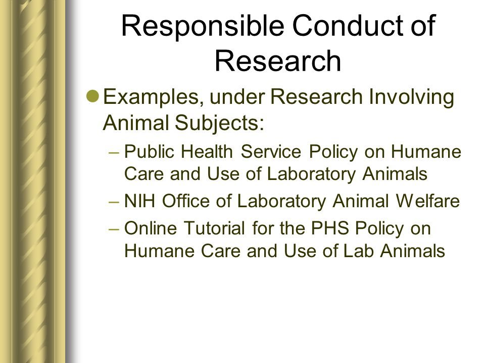 Responsible Conduct of Research Examples, under Research Involving Animal Subjects: –Public Health Service Policy on Humane Care and Use of Laboratory Animals –NIH Office of Laboratory Animal Welfare –Online Tutorial for the PHS Policy on Humane Care and Use of Lab Animals