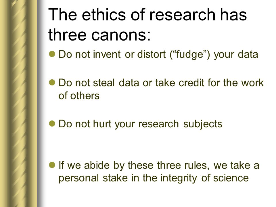 The ethics of research has three canons: Do not invent or distort ( fudge ) your data Do not steal data or take credit for the work of others Do not hurt your research subjects If we abide by these three rules, we take a personal stake in the integrity of science
