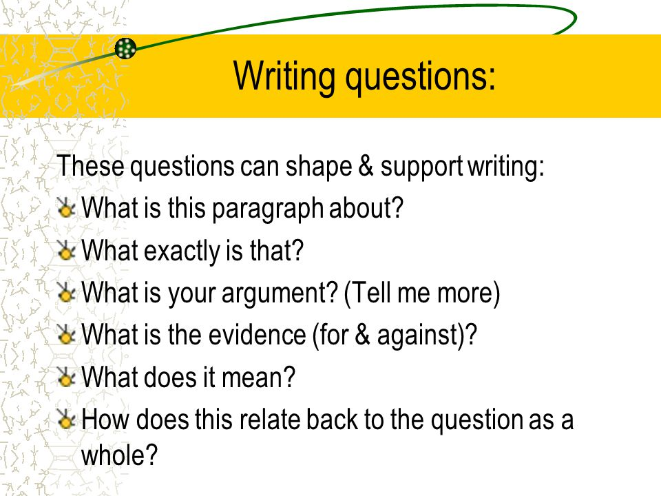 Writing questions: These questions can shape & support writing: What is this paragraph about.