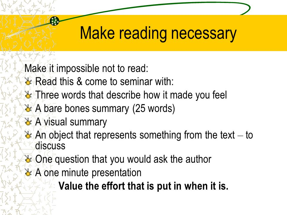 Make reading necessary Make it impossible not to read: Read this & come to seminar with: Three words that describe how it made you feel A bare bones summary (25 words) A visual summary An object that represents something from the text – to discuss One question that you would ask the author A one minute presentation Value the effort that is put in when it is.