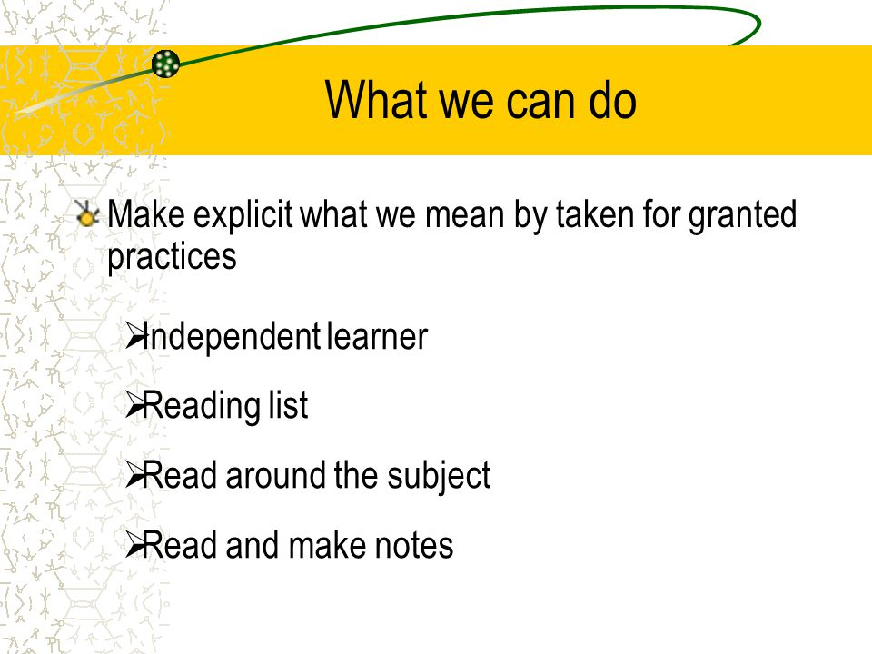 What we can do Make explicit what we mean by taken for granted practices  Independent learner  Reading list  Read around the subject  Read and make notes