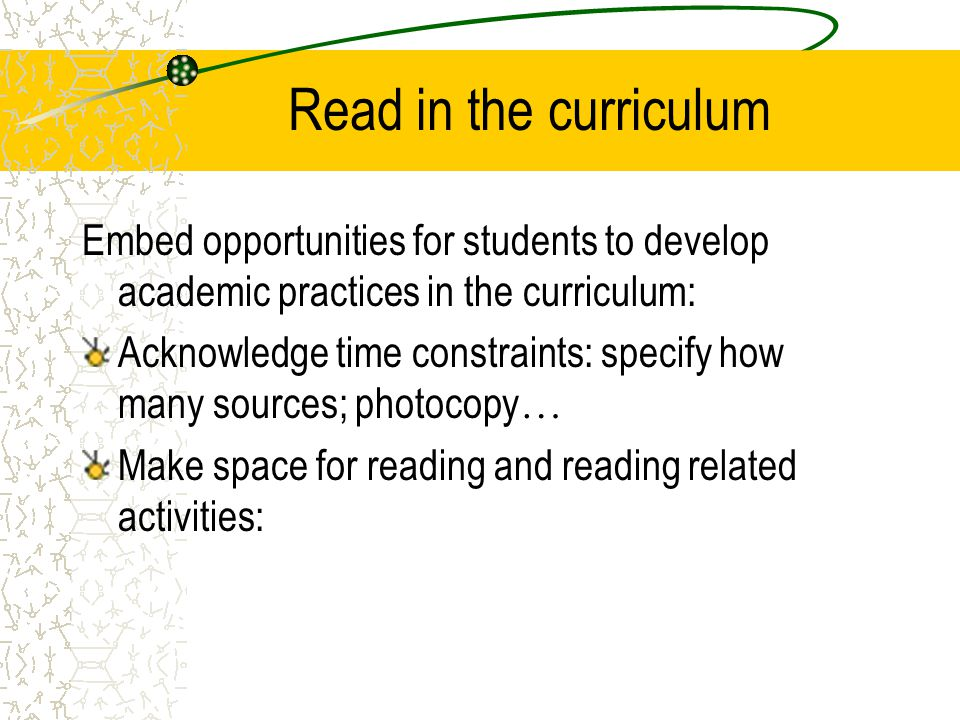 Read in the curriculum Embed opportunities for students to develop academic practices in the curriculum: Acknowledge time constraints: specify how many sources; photocopy … Make space for reading and reading related activities: