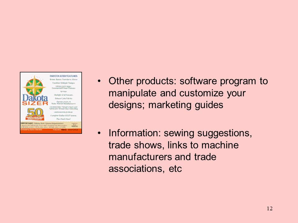 12 Other products: software program to manipulate and customize your designs; marketing guides Information: sewing suggestions, trade shows, links to