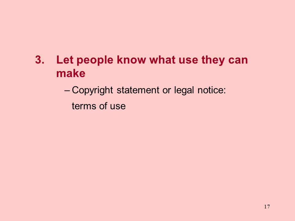 17 3. Let people know what use they can make –Copyright statement or legal notice: terms of use