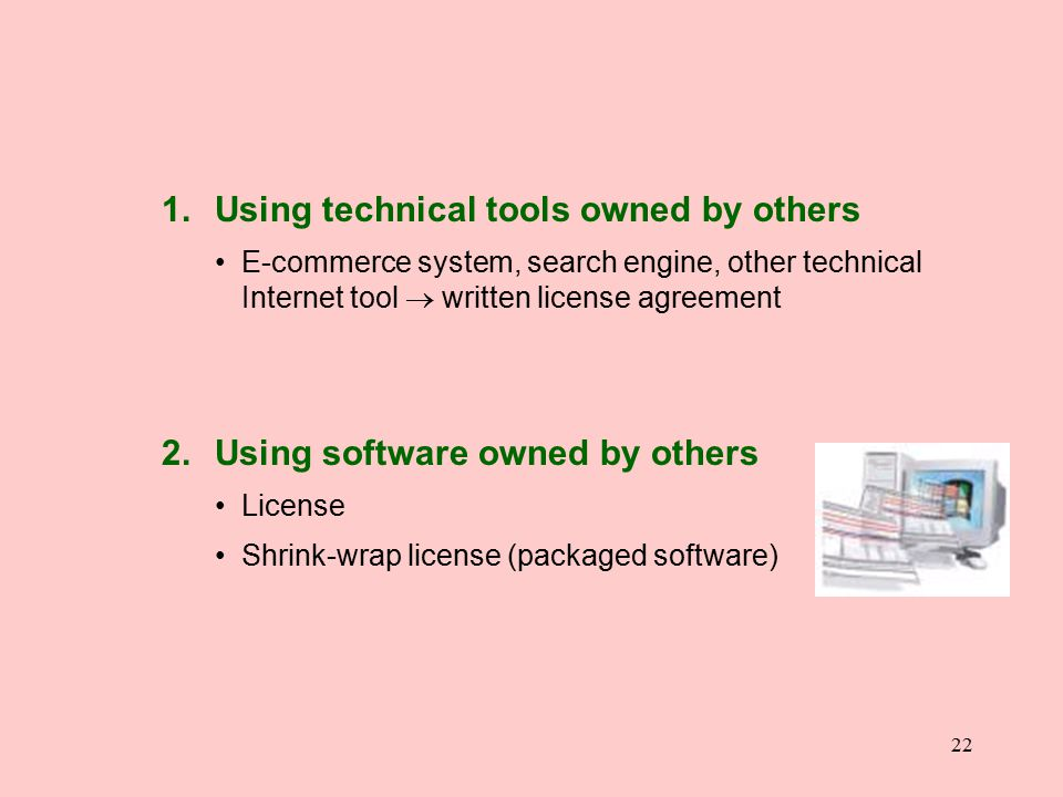 22 1. Using technical tools owned by others E-commerce system, search engine, other technical Internet tool  written license agreement 2. Using softw
