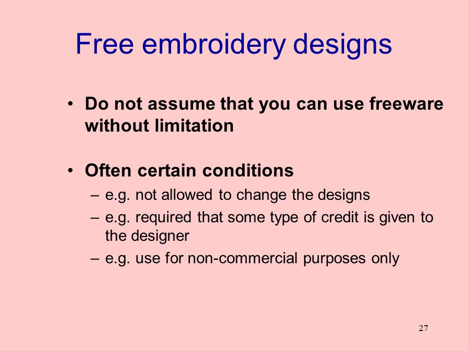 27 Free embroidery designs Do not assume that you can use freeware without limitation Often certain conditions –e.g. not allowed to change the designs