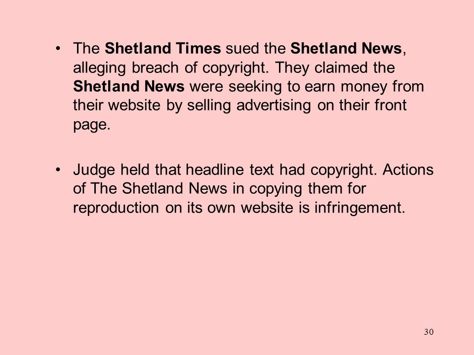 30 The Shetland Times sued the Shetland News, alleging breach of copyright. They claimed the Shetland News were seeking to earn money from their websi