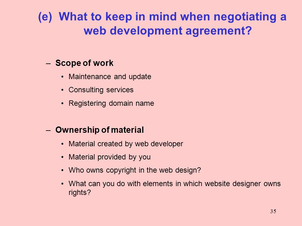 35 (e) What to keep in mind when negotiating a web development agreement? –Scope of work Maintenance and update Consulting services Registering domain