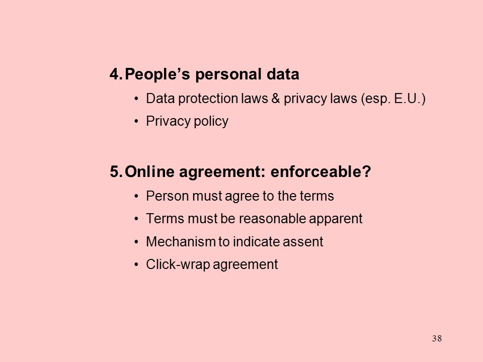 38 4.People's personal data Data protection laws & privacy laws (esp. E.U.) Privacy policy 5.Online agreement: enforceable? Person must agree to the t