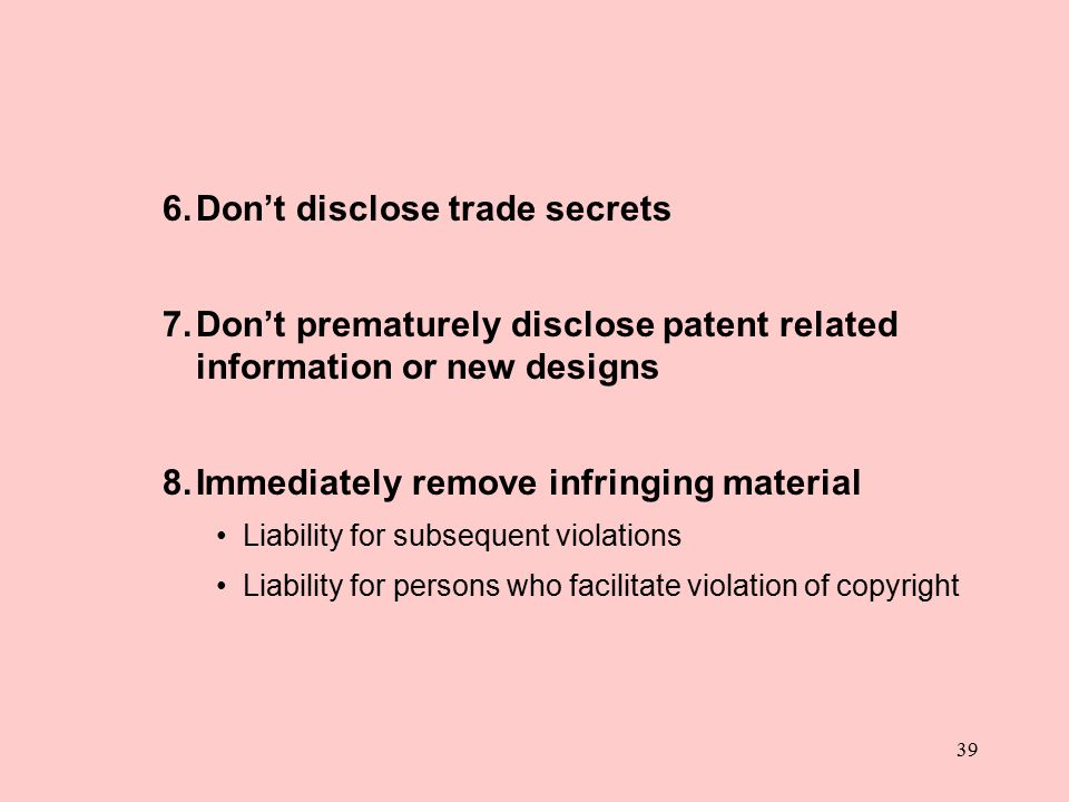 39 6.Don't disclose trade secrets 7.Don't prematurely disclose patent related information or new designs 8.Immediately remove infringing material Liability for subsequent violations Liability for persons who facilitate violation of copyright