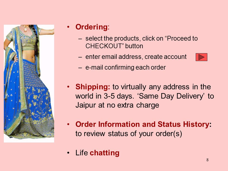 8 Ordering: –select the products, click on Proceed to CHECKOUT button –enter email address, create account –e-mail confirming each order Shipping: to virtually any address in the world in 3-5 days.
