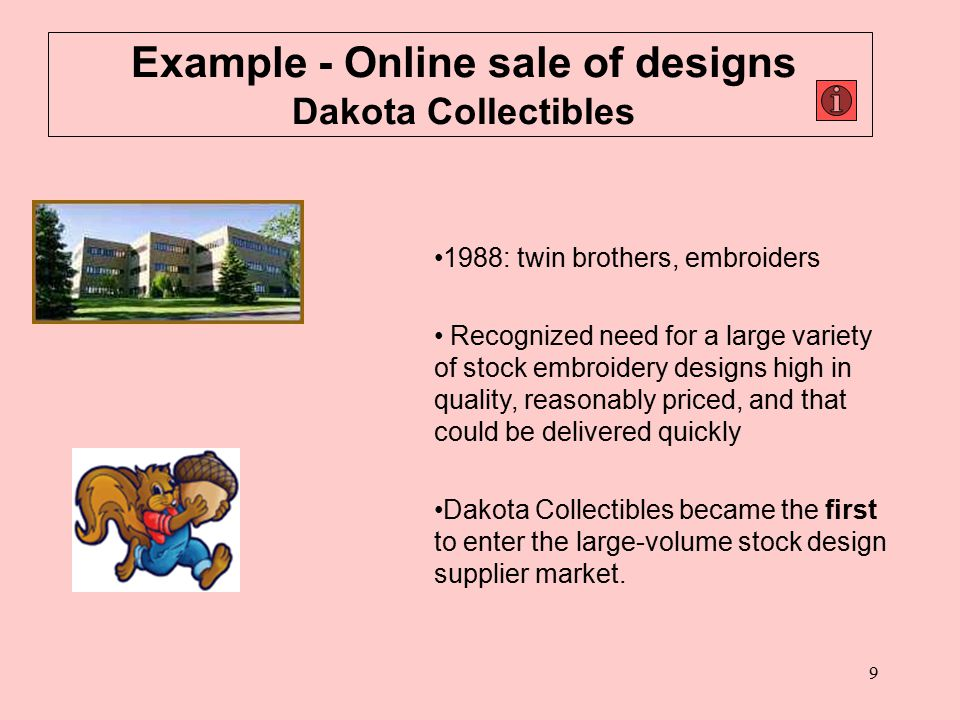 9 Example - Online sale of designs Dakota Collectibles 1988: twin brothers, embroiders Recognized need for a large variety of stock embroidery designs high in quality, reasonably priced, and that could be delivered quickly Dakota Collectibles became the first to enter the large-volume stock design supplier market.