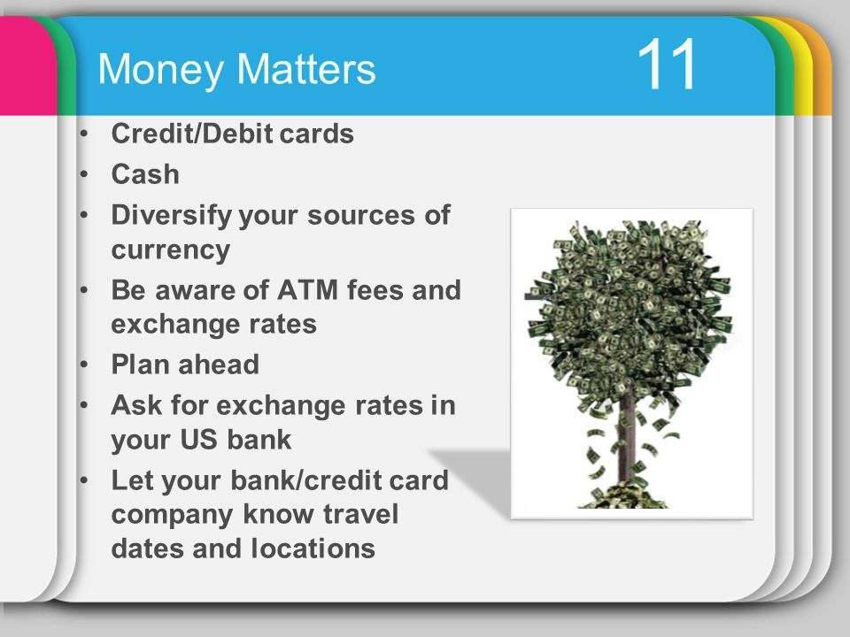 11 Credit/Debit cards Cash Diversify your sources of currency Be aware of ATM fees and exchange rates Plan ahead Ask for exchange rates in your US bank Let your bank/credit card company know travel dates and locations Money Matters