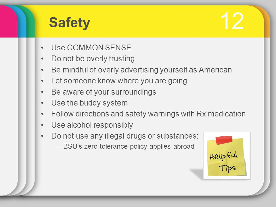 12 Safety Use COMMON SENSE Do not be overly trusting Be mindful of overly advertising yourself as American Let someone know where you are going Be aware of your surroundings Use the buddy system Follow directions and safety warnings with Rx medication Use alcohol responsibly Do not use any illegal drugs or substances: –BSU's zero tolerance policy applies abroad