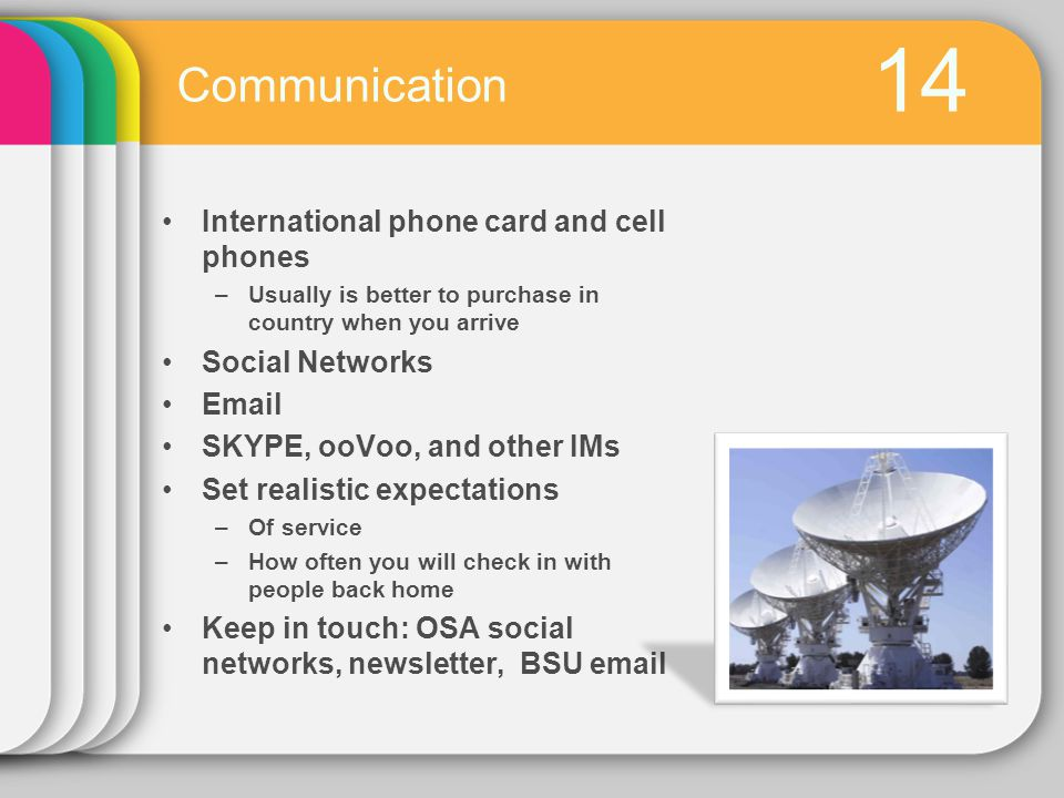 14 International phone card and cell phones –Usually is better to purchase in country when you arrive Social Networks Email SKYPE, ooVoo, and other IMs Set realistic expectations –Of service –How often you will check in with people back home Keep in touch: OSA social networks, newsletter, BSU email Communication