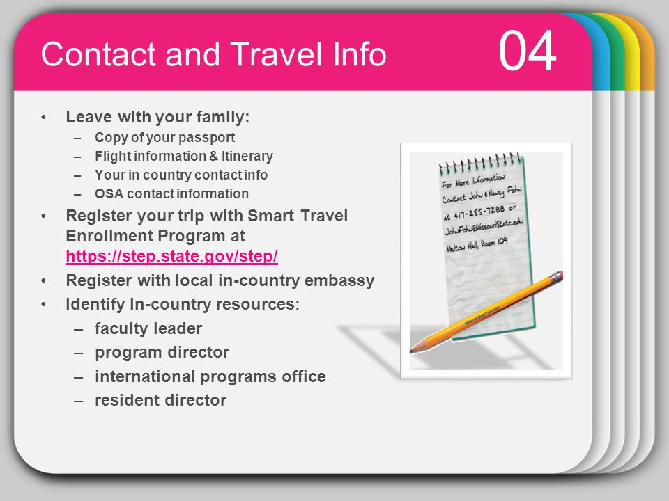 PowerPoint chart object 04 Contact and Travel Info Leave with your family: –Copy of your passport –Flight information & Itinerary –Your in country contact info –OSA contact information Register your trip with Smart Travel Enrollment Program at https://step.state.gov/step/ https://step.state.gov/step/ Register with local in-country embassy Identify In-country resources: –faculty leader –program director –international programs office –resident director