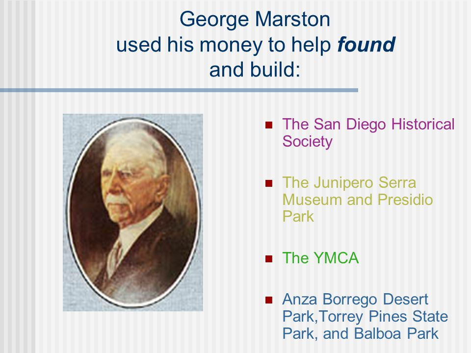 George Marston used his money to help found and build: The San Diego Historical Society The Junipero Serra Museum and Presidio Park The YMCA Anza Borr
