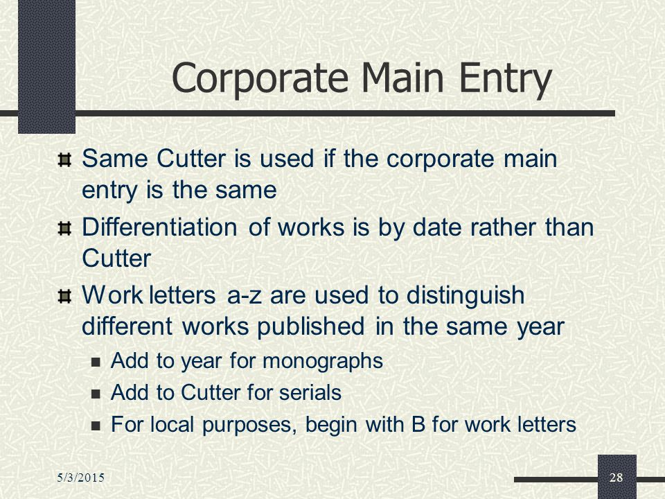 5/3/201528 Corporate Main Entry Same Cutter is used if the corporate main entry is the same Differentiation of works is by date rather than Cutter Work letters a-z are used to distinguish different works published in the same year Add to year for monographs Add to Cutter for serials For local purposes, begin with B for work letters