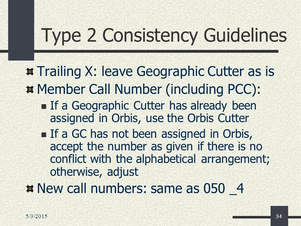 5/3/201534 Type 2 Consistency Guidelines Trailing X: leave Geographic Cutter as is Member Call Number (including PCC): If a Geographic Cutter has already been assigned in Orbis, use the Orbis Cutter If a GC has not been assigned in Orbis, accept the number as given if there is no conflict with the alphabetical arrangement; otherwise, adjust New call numbers: same as 050 _4
