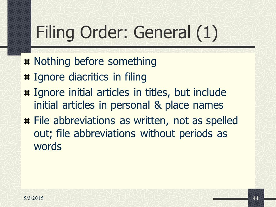 5/3/201544 Filing Order: General (1) Nothing before something Ignore diacritics in filing Ignore initial articles in titles, but include initial articles in personal & place names File abbreviations as written, not as spelled out; file abbreviations without periods as words
