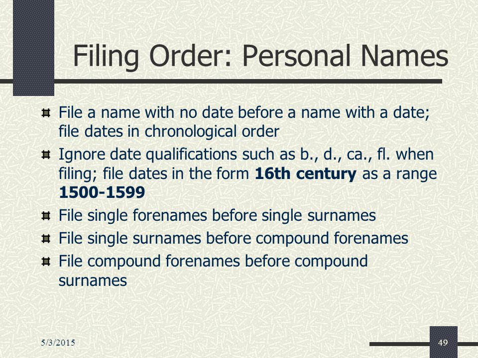 5/3/201549 Filing Order: Personal Names File a name with no date before a name with a date; file dates in chronological order Ignore date qualifications such as b., d., ca., fl.