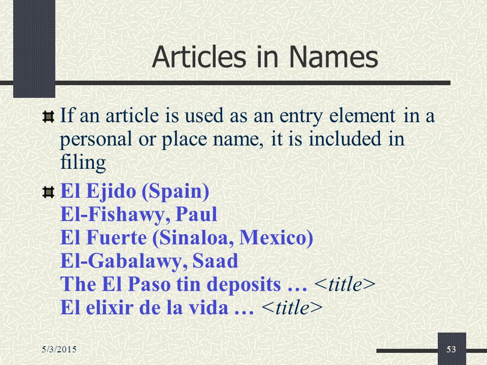 5/3/201553 Articles in Names If an article is used as an entry element in a personal or place name, it is included in filing El Ejido (Spain) El-Fishawy, Paul El Fuerte (Sinaloa, Mexico) El-Gabalawy, Saad The El Paso tin deposits … El elixir de la vida …