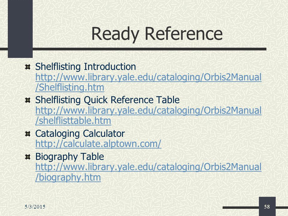 5/3/201558 Ready Reference Shelflisting Introduction http://www.library.yale.edu/cataloging/Orbis2Manual /Shelflisting.htm http://www.library.yale.edu/cataloging/Orbis2Manual /Shelflisting.htm Shelflisting Quick Reference Table http://www.library.yale.edu/cataloging/Orbis2Manual /shelflisttable.htm http://www.library.yale.edu/cataloging/Orbis2Manual /shelflisttable.htm Cataloging Calculator http://calculate.alptown.com/ http://calculate.alptown.com/ Biography Table http://www.library.yale.edu/cataloging/Orbis2Manual /biography.htm http://www.library.yale.edu/cataloging/Orbis2Manual /biography.htm