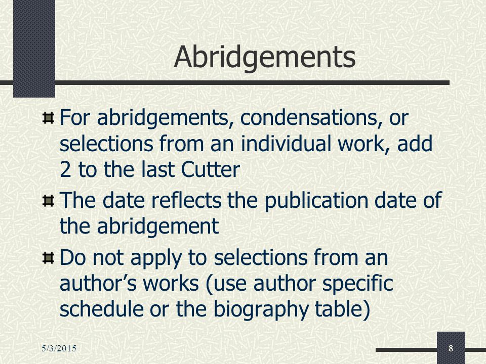 5/3/20158 Abridgements For abridgements, condensations, or selections from an individual work, add 2 to the last Cutter The date reflects the publication date of the abridgement Do not apply to selections from an author's works (use author specific schedule or the biography table)