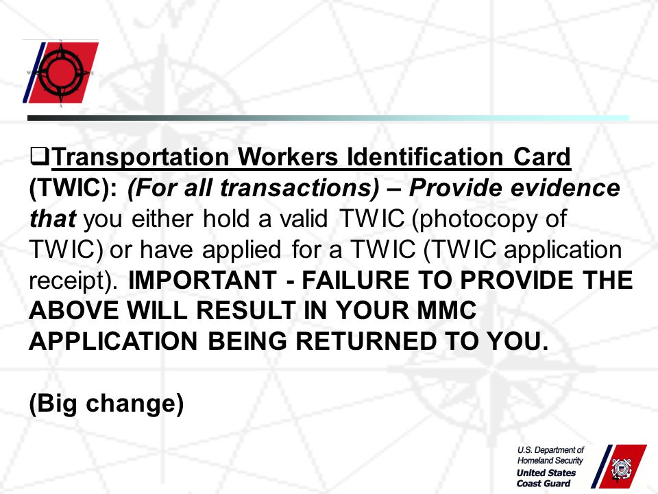 4  Transportation Workers Identification Card (TWIC): (For all transactions) – Provide evidence that you either hold a valid TWIC (photocopy of TWIC) or have applied for a TWIC (TWIC application receipt).
