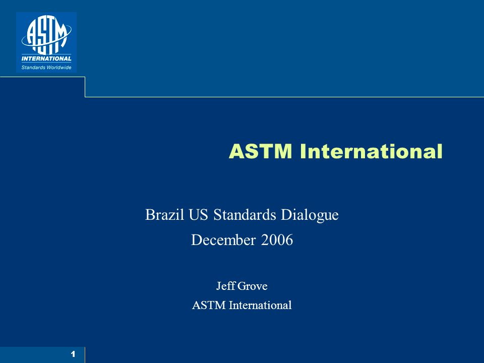 1 ASTM International Brazil US Standards Dialogue December 2006 Jeff Grove ASTM International