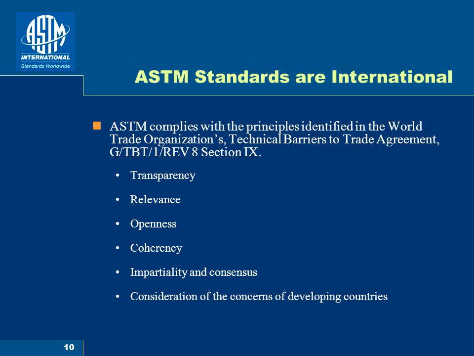 10 ASTM Standards are International ASTM complies with the principles identified in the World Trade Organization's, Technical Barriers to Trade Agreement, G/TBT/1/REV 8 Section IX.