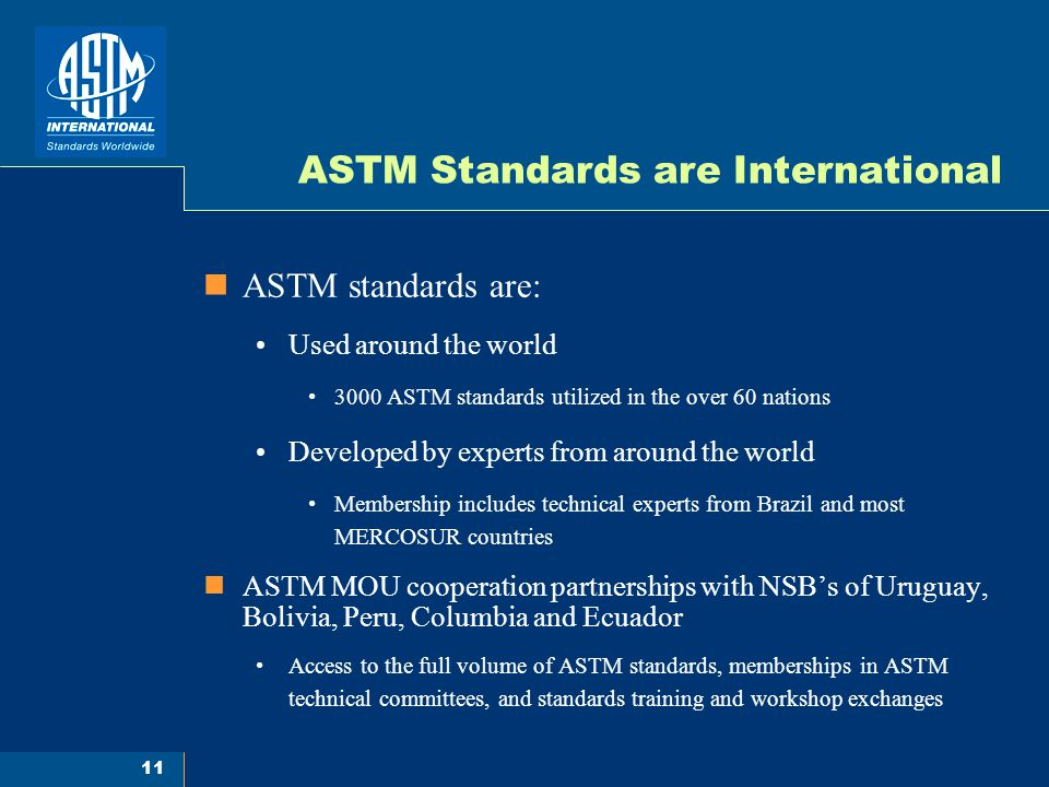 11 ASTM Standards are International ASTM standards are: Used around the world 3000 ASTM standards utilized in the over 60 nations Developed by experts from around the world Membership includes technical experts from Brazil and most MERCOSUR countries ASTM MOU cooperation partnerships with NSB's of Uruguay, Bolivia, Peru, Columbia and Ecuador Access to the full volume of ASTM standards, memberships in ASTM technical committees, and standards training and workshop exchanges