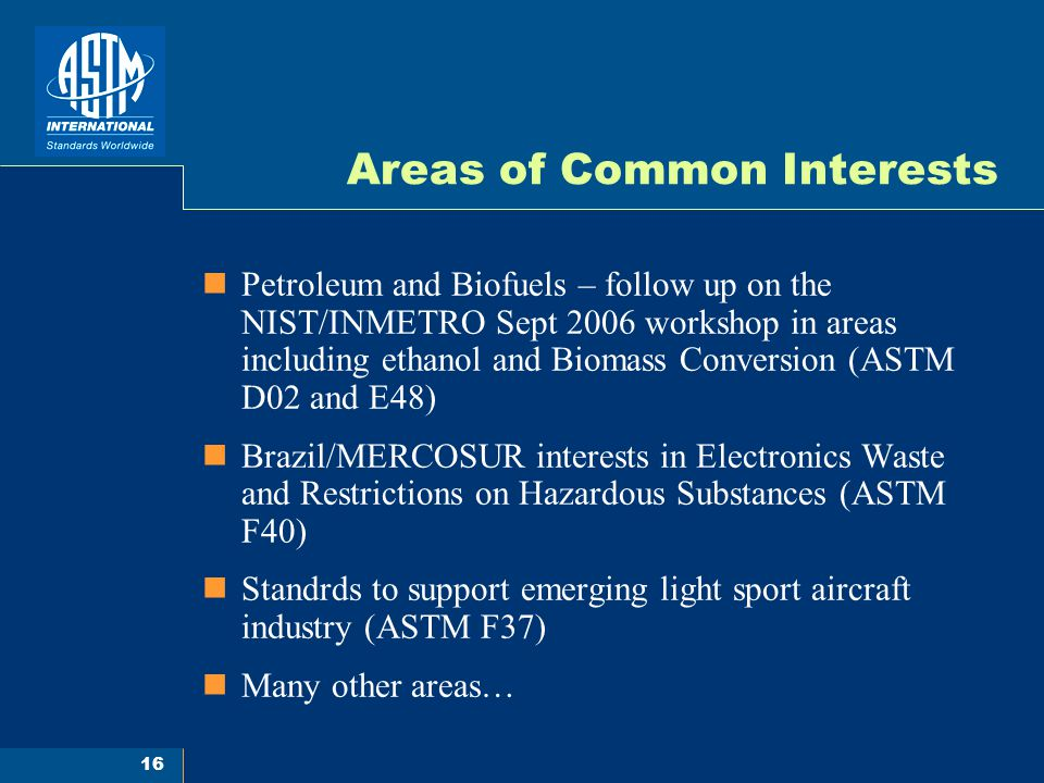 16 Areas of Common Interests Petroleum and Biofuels – follow up on the NIST/INMETRO Sept 2006 workshop in areas including ethanol and Biomass Conversion (ASTM D02 and E48) Brazil/MERCOSUR interests in Electronics Waste and Restrictions on Hazardous Substances (ASTM F40) Standrds to support emerging light sport aircraft industry (ASTM F37) Many other areas…