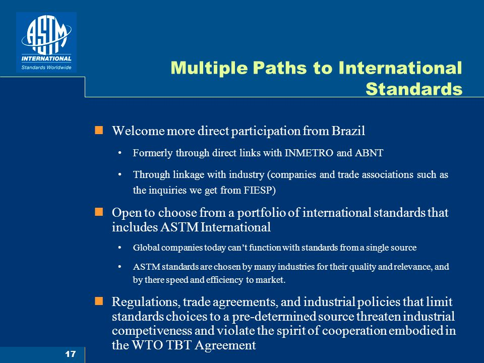 17 Multiple Paths to International Standards Welcome more direct participation from Brazil Formerly through direct links with INMETRO and ABNT Through linkage with industry (companies and trade associations such as the inquiries we get from FIESP) Open to choose from a portfolio of international standards that includes ASTM International Global companies today can't function with standards from a single source ASTM standards are chosen by many industries for their quality and relevance, and by there speed and efficiency to market.
