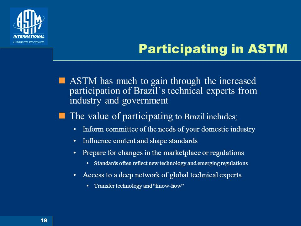 18 Participating in ASTM ASTM has much to gain through the increased participation of Brazil's technical experts from industry and government The value of participating to Brazil includes; Inform committee of the needs of your domestic industry Influence content and shape standards Prepare for changes in the marketplace or regulations Standards often reflect new technology and emerging regulations Access to a deep network of global technical experts Transfer technology and know-how