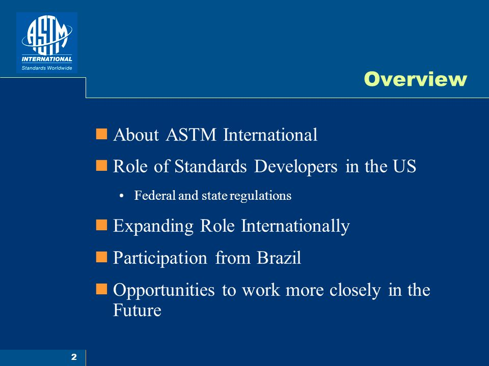 2 Overview About ASTM International Role of Standards Developers in the US Federal and state regulations Expanding Role Internationally Participation from Brazil Opportunities to work more closely in the Future