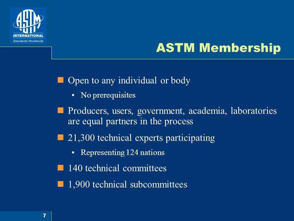 7 ASTM Membership Open to any individual or body No prerequisites Producers, users, government, academia, laboratories are equal partners in the process 21,300 technical experts participating Representing 124 nations 140 technical committees 1,900 technical subcommittees
