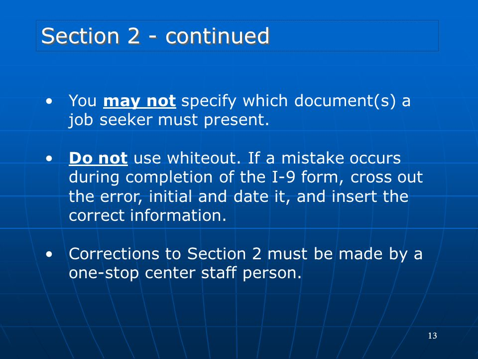 13 Section 2 - continued You may not specify which document(s) a job seeker must present. Do not use whiteout. If a mistake occurs during completion o