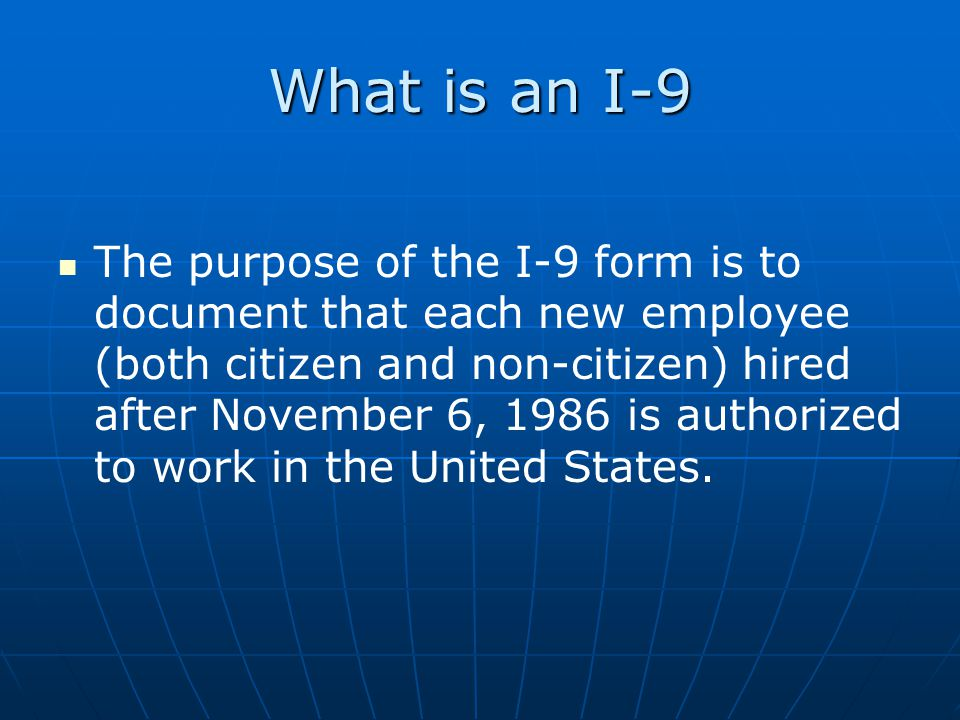What is an I-9 The purpose of the I-9 form is to document that each new employee (both citizen and non-citizen) hired after November 6, 1986 is author