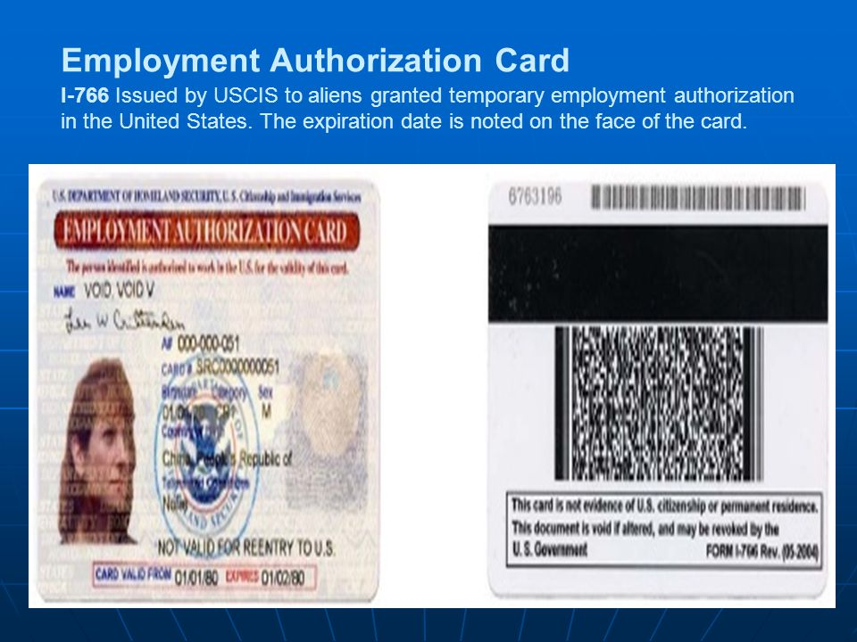 Employment Authorization Card I-766 Issued by USCIS to aliens granted temporary employment authorization in the United States. The expiration date is