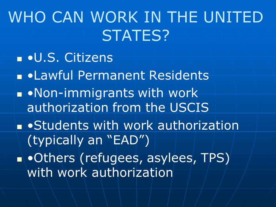 WHO CAN WORK IN THE UNITED STATES? U.S. Citizens Lawful Permanent Residents Non-immigrants with work authorization from the USCIS Students with work a
