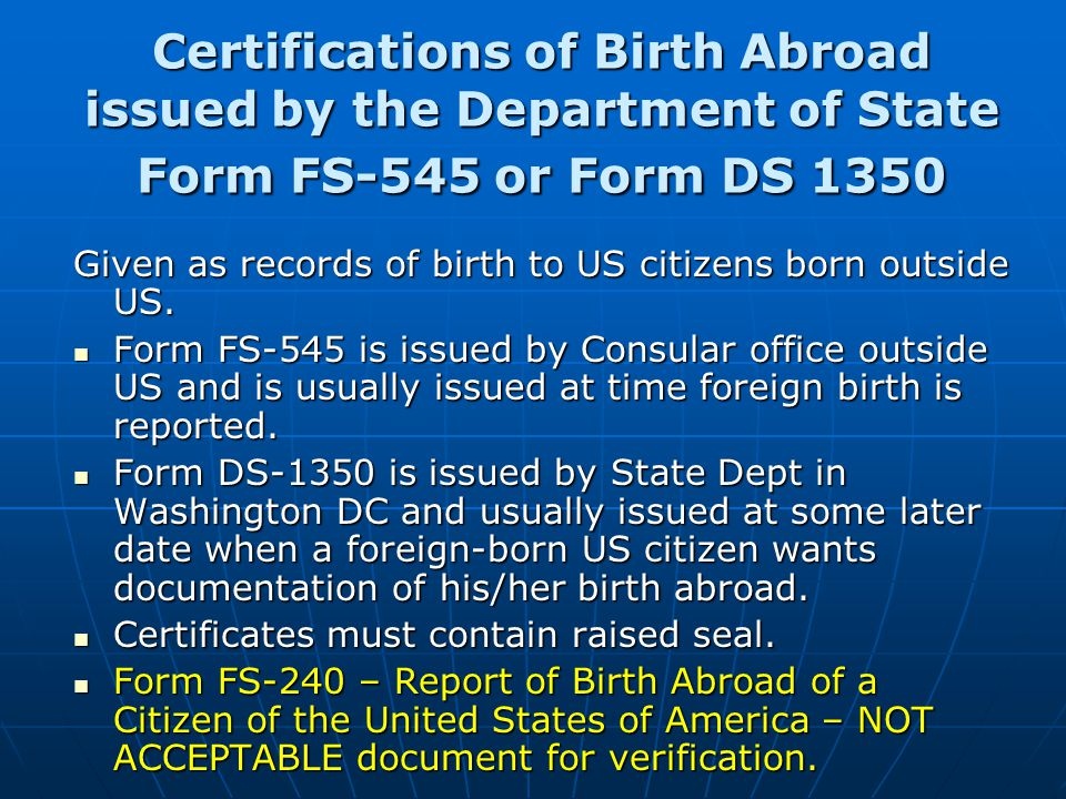 Certifications of Birth Abroad issued by the Department of State Form FS-545 or Form DS 1350 Given as records of birth to US citizens born outside US.