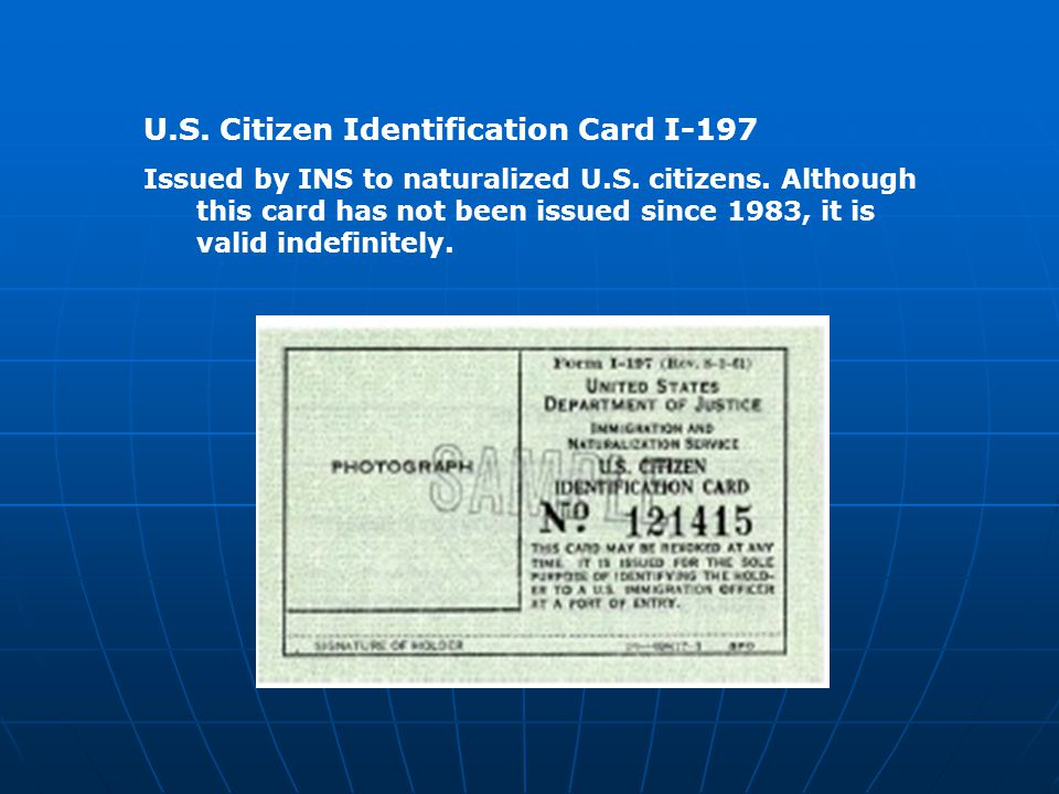U.S. Citizen Identification Card I-197 Issued by INS to naturalized U.S. citizens. Although this card has not been issued since 1983, it is valid inde