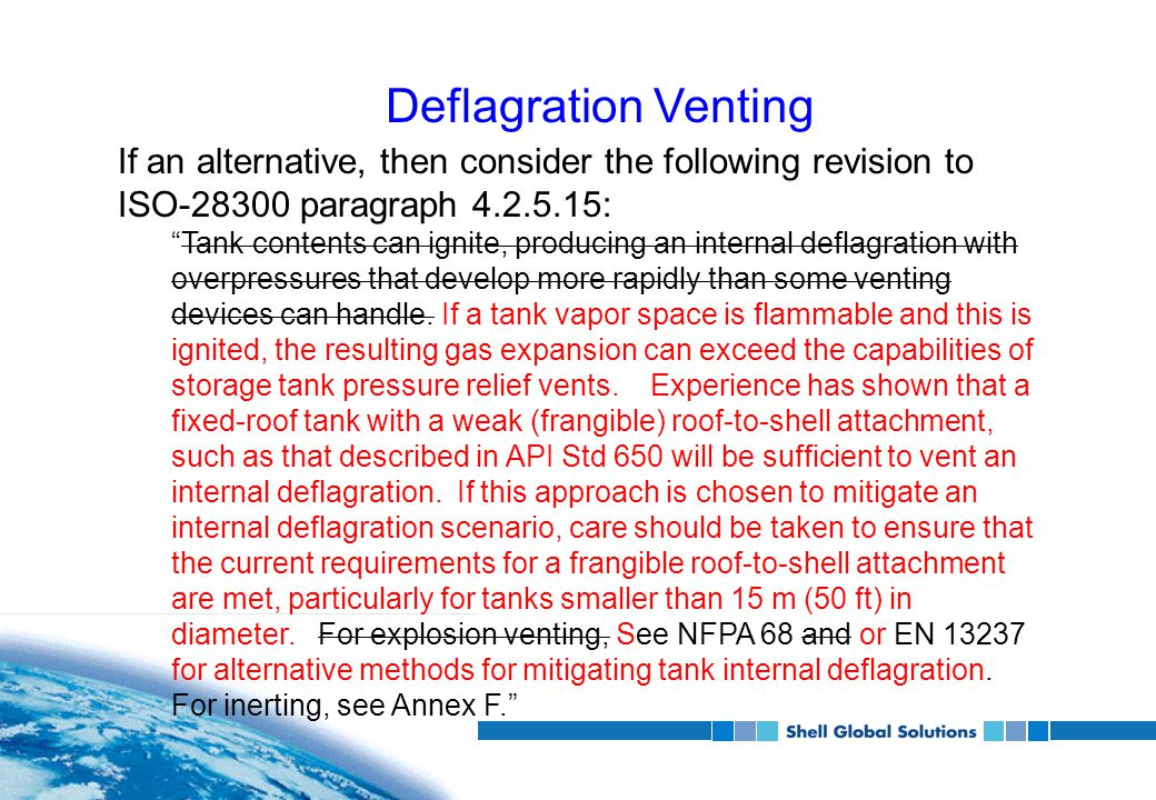 Deflagration Venting If an alternative, then consider the following revision to ISO-28300 paragraph 4.2.5.15: Tank contents can ignite, producing an internal deflagration with overpressures that develop more rapidly than some venting devices can handle.
