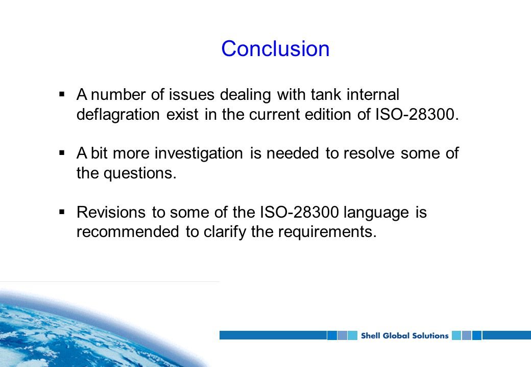 Conclusion  A number of issues dealing with tank internal deflagration exist in the current edition of ISO-28300.  A bit more investigation is neede