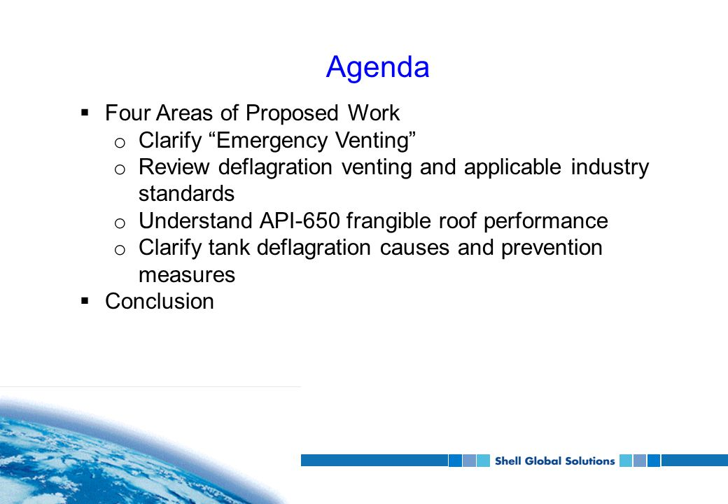 Agenda  Four Areas of Proposed Work o Clarify Emergency Venting o Review deflagration venting and applicable industry standards o Understand API-650 frangible roof performance o Clarify tank deflagration causes and prevention measures  Conclusion