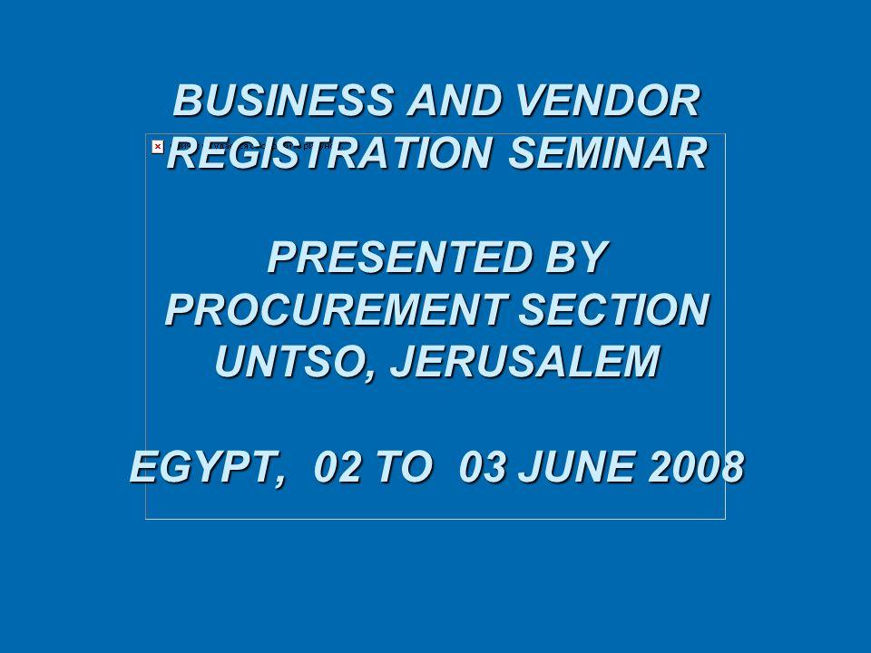 BUSINESS AND VENDOR REGISTRATION SEMINAR PRESENTED BY PROCUREMENT SECTION UNTSO, JERUSALEM EGYPT, 02 TO 03 JUNE 2008 BUSINESS AND VENDOR REGISTRATION SEMINAR PRESENTED BY PROCUREMENT SECTION UNTSO, JERUSALEM EGYPT, 02 TO 03 JUNE 2008
