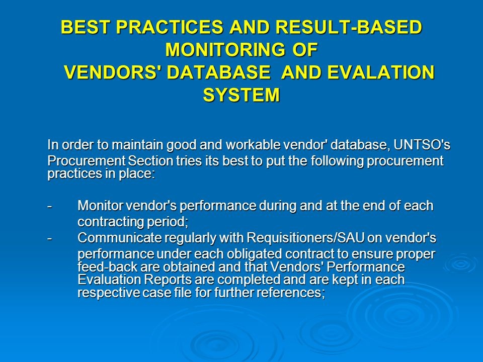 BEST PRACTICES AND RESULT-BASED MONITORING OF VENDORS DATABASE AND EVALATION SYSTEM In order to maintain good and workable vendor database, UNTSO s Procurement Section tries its best to put the following procurement practices in place: -Monitor vendor s performance during and at the end of each contracting period; contracting period; - Communicate regularly with Requisitioners/SAU on vendor s performance under each obligated contract to ensure proper feed-back are obtained and that Vendors Performance Evaluation Reports are completed and are kept in each respective case file for further references; performance under each obligated contract to ensure proper feed-back are obtained and that Vendors Performance Evaluation Reports are completed and are kept in each respective case file for further references;