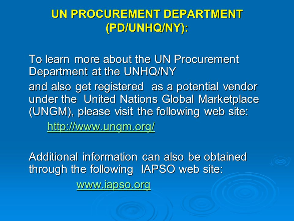 UN PROCUREMENT DEPARTMENT (PD/UNHQ/NY): To learn more about the UN Procurement Department at the UNHQ/NY and also get registered as a potential vendor under the United Nations Global Marketplace (UNGM), please visit the following web site: http://www.ungm.org/ Additional information can also be obtained through the following IAPSO web site: www.iapso.org